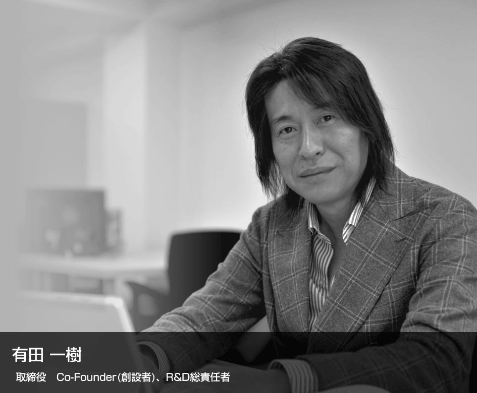 有田一樹 取締役 Co-Founder(創設者)、CEO(最高経営責任者) R&D総責任者